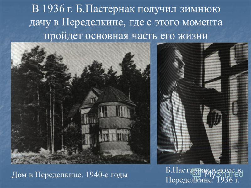 В 1936 г. Б.Пастернак получил зимнюю дачу в Переделкине, где с этого момента пройдет основная часть его жизни Дом в Переделкине. 1940-е годы Б.Пастернак в доме в Переделкине. 1936 г.