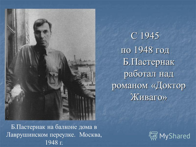 С 1945 по 1948 год Б.Пастернак работал над романом «Доктор Живаго» Б.Пастернак на балконе дома в Лаврушинском переулке. Москва, 1948 г.