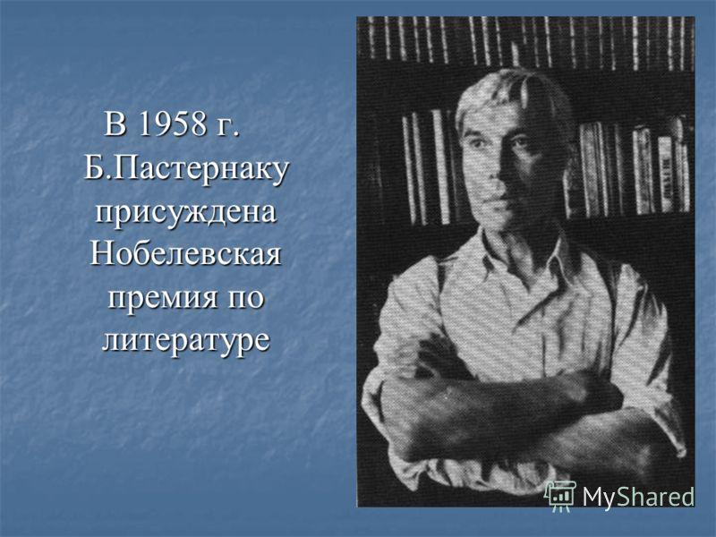 В 1958 г. Б.Пастернаку присуждена Нобелевская премия по литературе