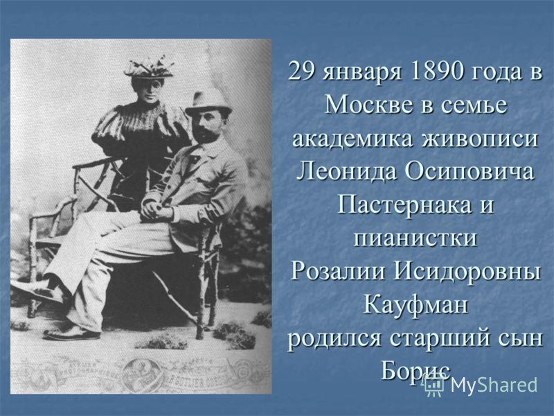29 января 1890 года в Москве в семье академика живописи Леонида Осиповича Пастернака и пианистки Розалии Исидоровны Кауфман родился старший сын Борис