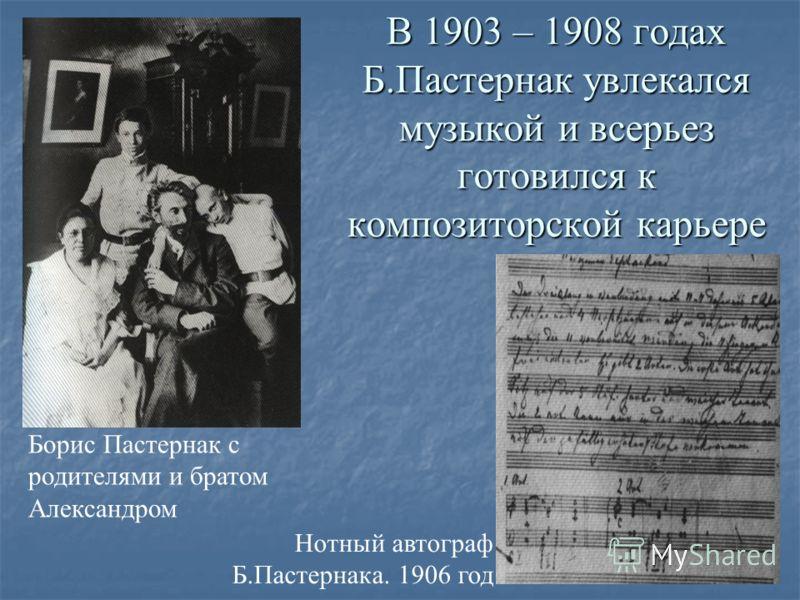 В 1903 – 1908 годах Б.Пастернак увлекался музыкой и всерьез готовился к композиторской карьере Нотный автограф Б.Пастернака. 1906 год Борис Пастернак с родителями и братом Александром