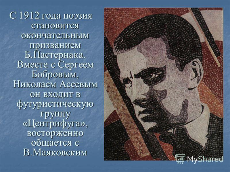 С 1912 года поэзия становится окончательным призванием Б.Пастернака. Вместе с Сергеем Бобровым, Николаем Асеевым он входит в футуристическую группу «Центрифуга», восторженно общается с В.Маяковским