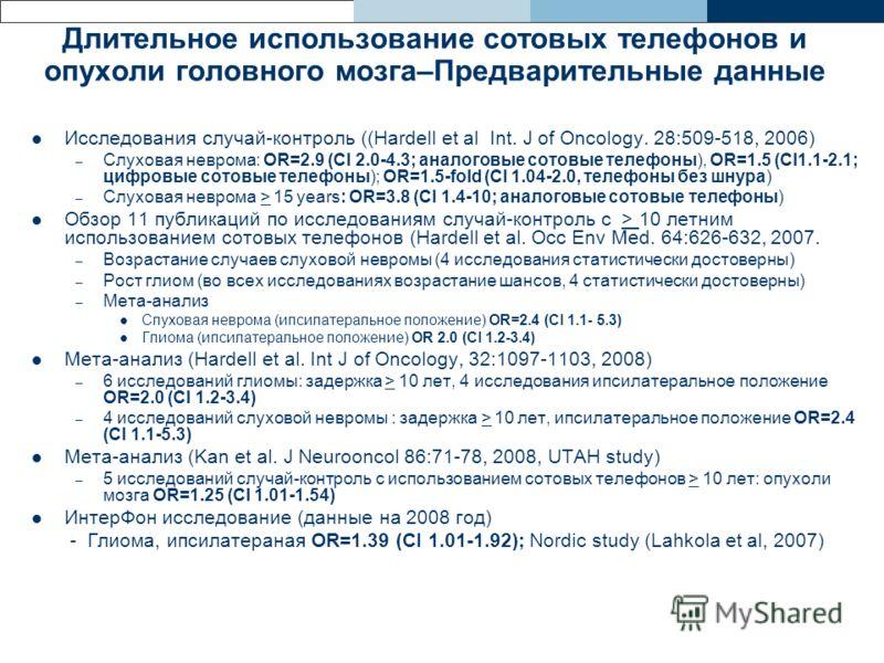 Длительное использование сотовых телефонов и опухоли головного мозга–Предварительные данные Исследования случай-контроль ((Hardell et al Int. J of Oncology. 28:509-518, 2006) – Слуховая неврома: OR=2.9 (CI 2.0-4.3; аналоговые сотовые телефоны), OR=1.