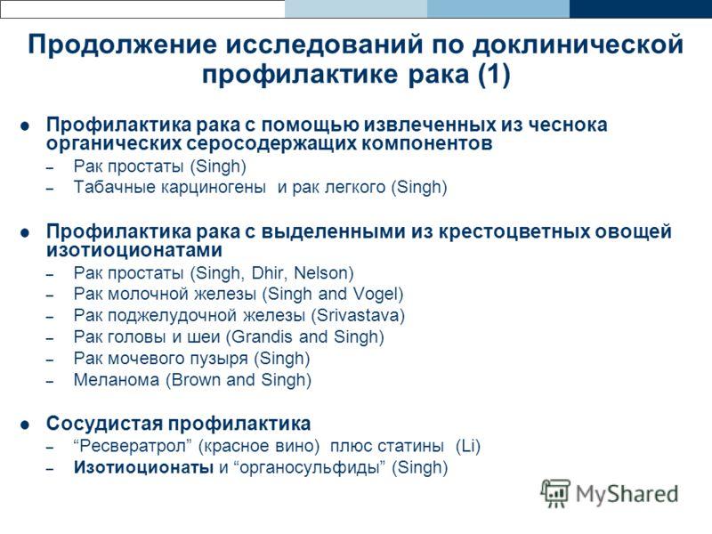Продолжение исследований по доклинической профилактике рака (1) Профилактика рака с помощью извлеченных из чеснока органических серосодержащих компонентов – Рак простаты (Singh) – Табачные карциногены и рак легкого (Singh) Профилактика рака с выделен