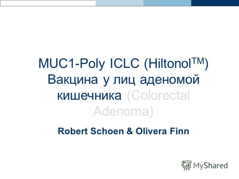 MUC1-Poly ICLC (Hiltonol TM ) Вакцина у лиц аденомой кишечника (Colorectal Adenoma) Robert Schoen & Olivera Finn