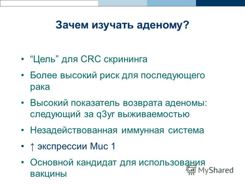 Зачем изучать аденому? Цель для CRC скрининга Более высокий риск для последующего рака Высокий показатель возврата аденомы: следующий за q3yr выживаемостью Незадействованная иммунная система экспрессии Muc 1 Основной кандидат для использования вакцин