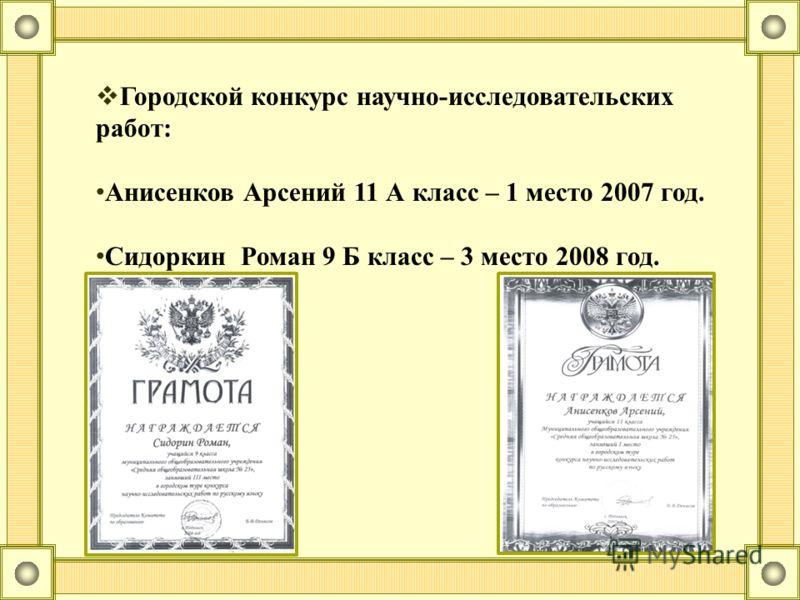 Городской конкурс научно-исследовательских работ: Анисенков Арсений 11 А класс – 1 место 2007 год. Сидоркин Роман 9 Б класс – 3 место 2008 год.