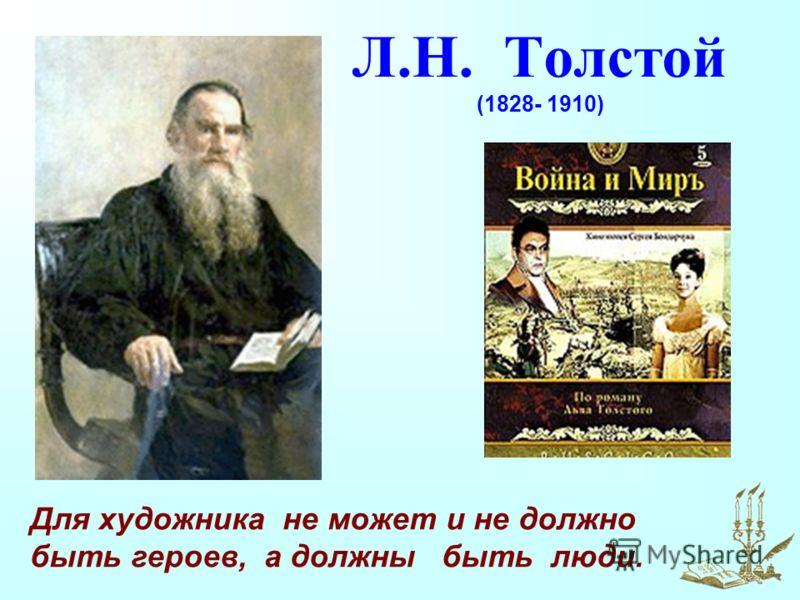 Л.Н. Толстой (1828- 1910) Для художника не может и не должно быть героев, а должны быть люди.