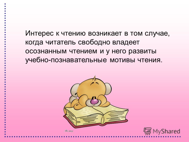 Интерес к чтению возникает в том случае, когда читатель свободно владеет осознанным чтением и у него развиты учебно-познавательные мотивы чтения.