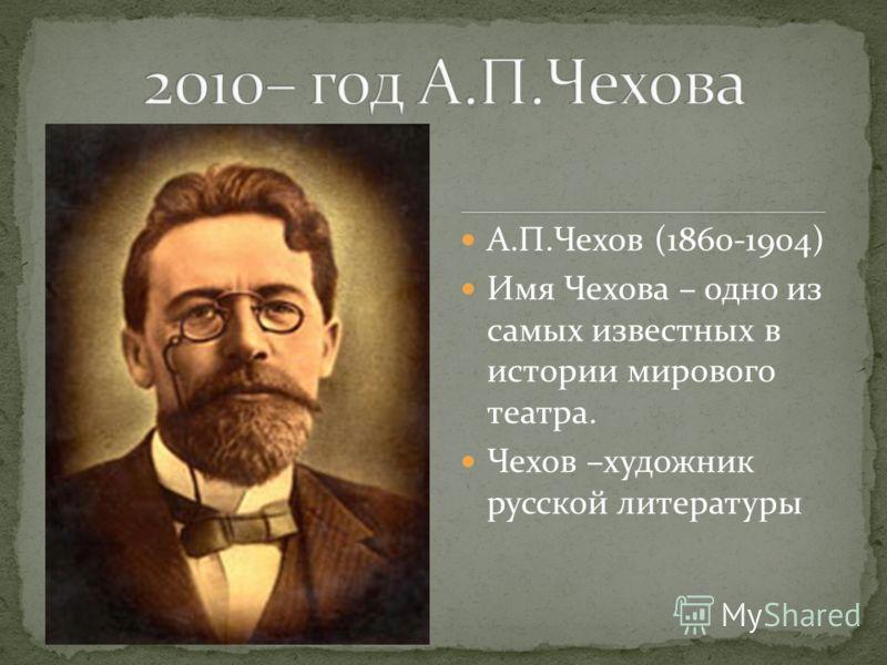 А.П.Чехов (1860-1904) Имя Чехова – одно из самых известных в истории мирового театра. Чехов –художник русской литературы
