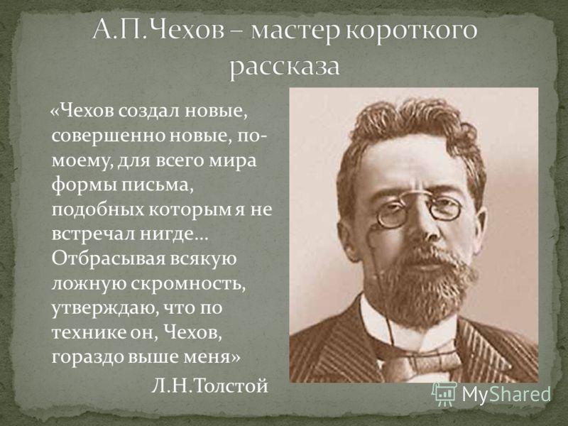 «Чехов создал новые, совершенно новые, по- моему, для всего мира формы письма, подобных которым я не встречал нигде… Отбрасывая всякую ложную скромность, утверждаю, что по технике он, Чехов, гораздо выше меня» Л.Н.Толстой