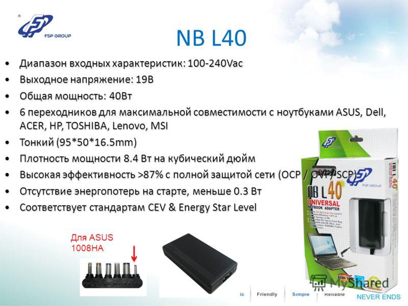 NB L40 Для ASUS 1008HA Диапазон входных характеристик: 100-240Vac Диапазон входных характеристик: 100-240Vac Выходное напряжение: 19ВВыходное напряжение: 19В Общая мощность: 40Вт Общая мощность: 40Вт 6 переходников для максимальной совместимости с но