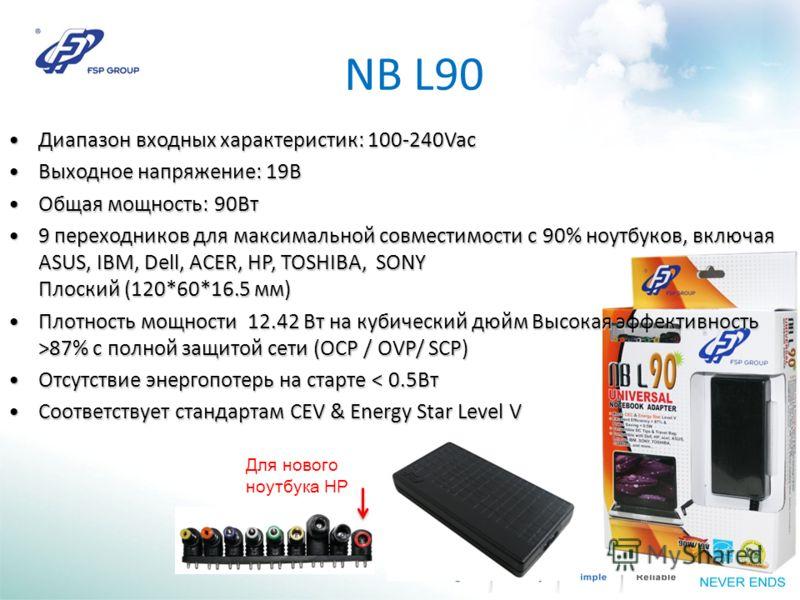 NB L90 Для нового ноутбука HP Диапазон входных характеристик: 100-240Vac Диапазон входных характеристик: 100-240Vac Выходное напряжение: 19ВВыходное напряжение: 19В Общая мощность: 90Вт Общая мощность: 90Вт 9 переходников для максимальной совместимос