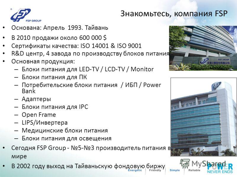 Знакомьтесь, компания FSP Основана: Апрель 1993. Тайвань В 2010 продажи около 600 000 $ Сертификаты качества: ISO 14001 & ISO 9001 R&D центр, 4 завода по производству блоков питания Основная продукция: – Блоки питания для LED-TV / LCD-TV / Monitor –