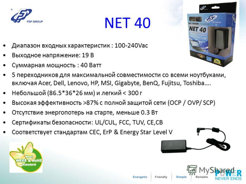 NET 40 Диапазон входных характеристик : 100-240Vac Диапазон входных характеристик : 100-240Vac Выходное напряжение: 19 ВВыходное напряжение: 19 В Суммарная мощность : 40 Ватт Суммарная мощность : 40 Ватт 5 переходников для максимальной совместимости