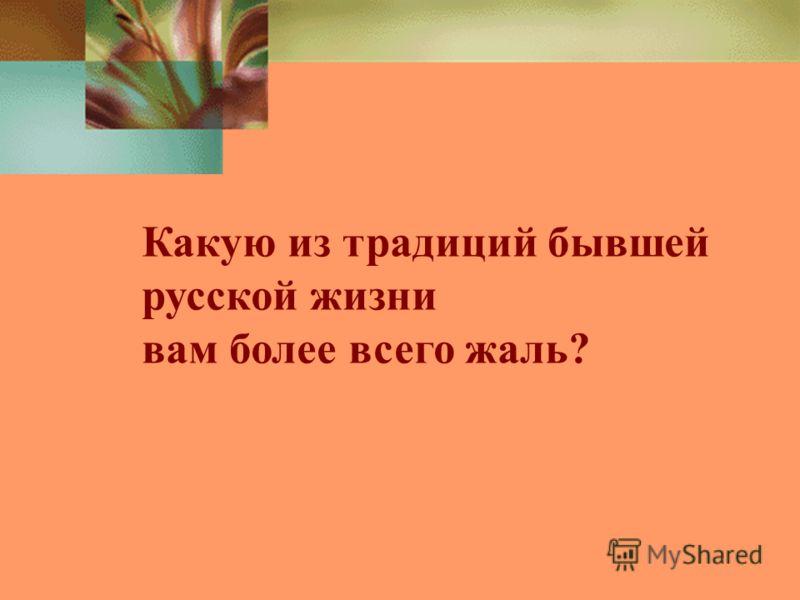 Какую из традиций бывшей русской жизни вам более всего жаль?