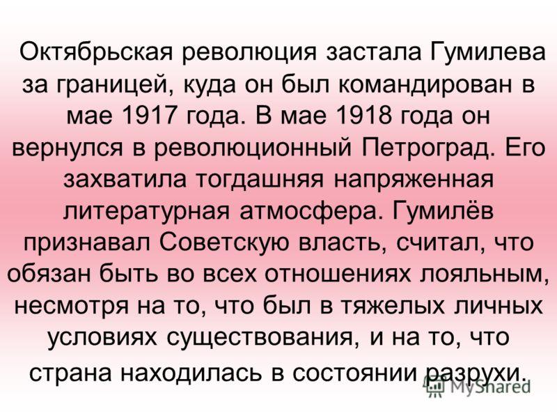 Октябрьская революция застала Гумилева за границей, куда он был командирован в мае 1917 года. В мае 1918 года он вернулся в революционный Петроград. Его захватила тогдашняя напряженная литературная атмосфера. Гумилёв признавал Советскую власть, счита
