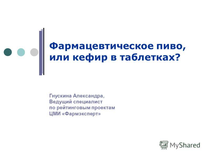 Фармацевтическое пиво, или кефир в таблетках? Гнускина Александра, Ведущий специалист по рейтинговым проектам ЦМИ «Фармэксперт»