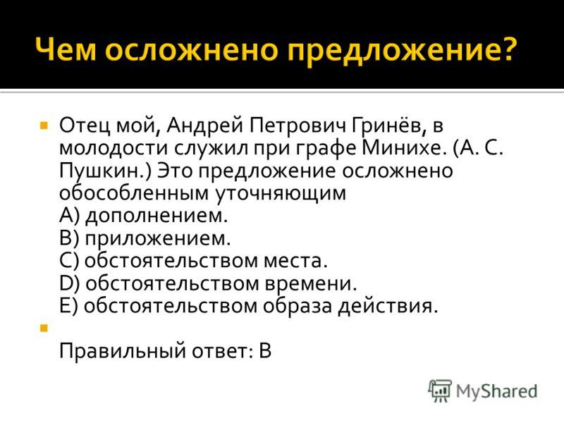 Отец мой, Андрей Петрович Гринёв, в молодости служил при графе Минихе. (А. С. Пушкин.) Это предложение осложнено обособленным уточняющим A) дополнением. B) приложением. C) обстоятельством места. D) обстоятельством времени. E) обстоятельством образа д