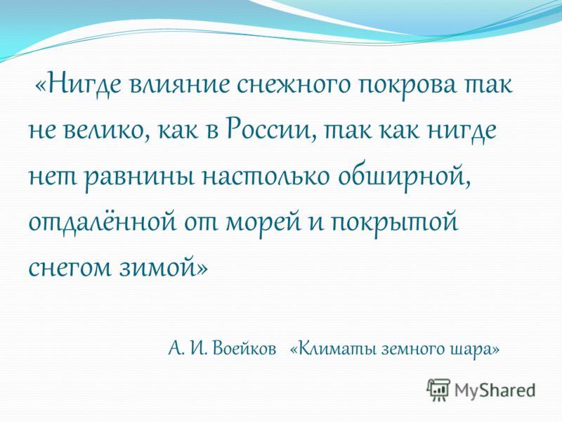 «Нигде влияние снежного покрова так не велико, как в России, так как нигде нет равнины настолько обширной, отдалённой от морей и покрытой снегом зимой» А. И. Воейков «Климаты земного шара»