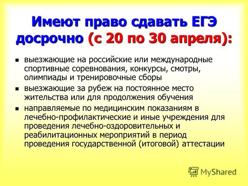 Имеют право сдавать ЕГЭ досрочно (с 20 по 30 апреля): выезжающие на российские или международные спортивные соревнования, конкурсы, смотры, олимпиады и тренировочные сборы выезжающие на российские или международные спортивные соревнования, конкурсы,