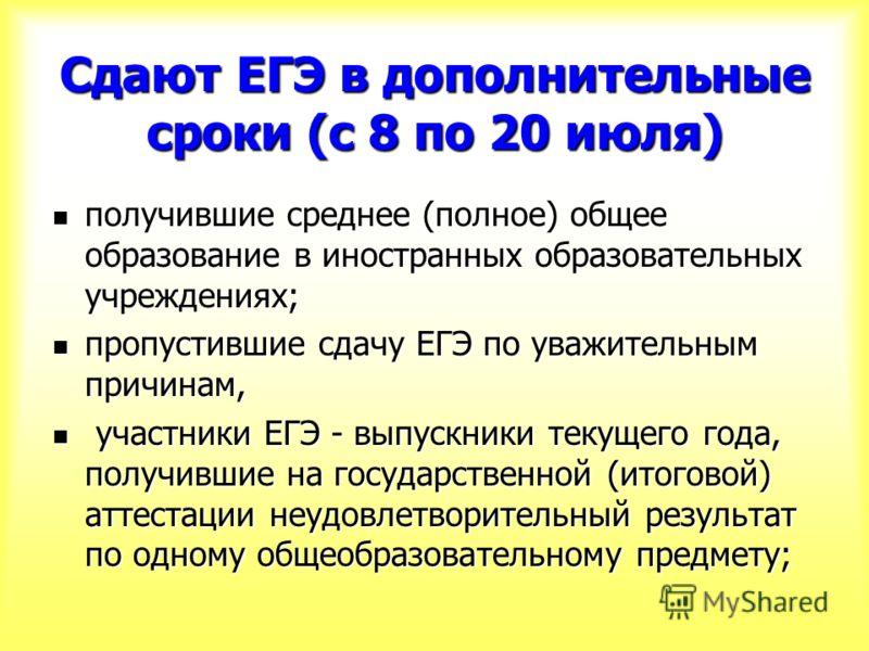 Сдают ЕГЭ в дополнительные сроки (с 8 по 20 июля) получившие среднее (полное) общее образование в иностранных образовательных учреждениях; получившие среднее (полное) общее образование в иностранных образовательных учреждениях; пропустившие сдачу ЕГЭ