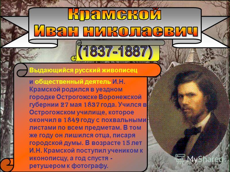 Выдающийся русский живописец и общественный деятель И.Н. Крамской родился в уездном городке Острогожске Воронежской губернии 2 7 мая 1 837 года. Учился в Острогожском училище, которое окончил в 1 849 году с похвальными листами по всем предметам. В то