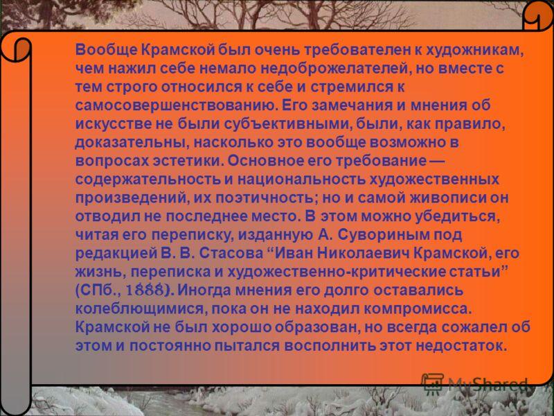 Вообще Крамской был очень требователен к художникам, чем нажил себе немало недоброжелателей, но вместе с тем строго относился к себе и стремился к самосовершенствованию. Его замечания и мнения об искусстве не были субъективными, были, как правило, до