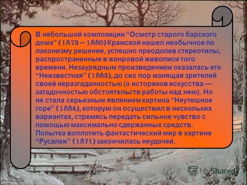 В небольшой композиции Осмотр старого барского дома (1873 1880) Крамской нашел необычное по лаконизму решение, успешно преодолев стереотипы, распространенные в жанровой живописи того времени. Незаурядным произведением оказалась его Неизвестная (1883)