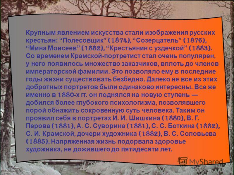 Крупным явлением искусства стали изображения русских крестьян: Полесовщик (1874), Созерцатель (1876), Мина Моисеев (1882), Крестьянин с уздечкой (1883). Со временем Крамской-портретист стал очень популярен, у него появилось множество заказчиков, впло