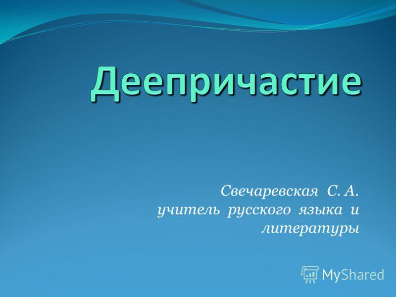 Свечаревская С. А. учитель русского языка и литературы