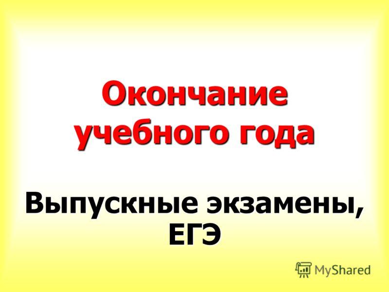 Окончание учебного года Выпускные экзамены, ЕГЭ