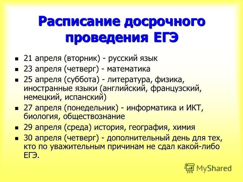 Расписание досрочного проведения ЕГЭ 21 апреля (вторник) - русский язык 21 апреля (вторник) - русский язык 23 апреля (четверг) - математика 23 апреля (четверг) - математика 25 апреля (суббота) - литература, физика, иностранные языки (английский, фран