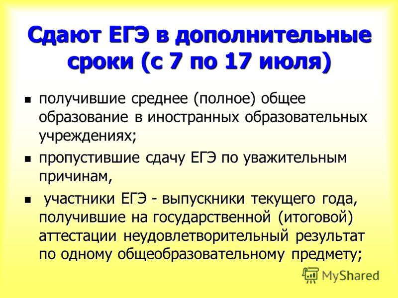 Сдают ЕГЭ в дополнительные сроки (с 7 по 17 июля) получившие среднее (полное) общее образование в иностранных образовательных учреждениях; получившие среднее (полное) общее образование в иностранных образовательных учреждениях; пропустившие сдачу ЕГЭ