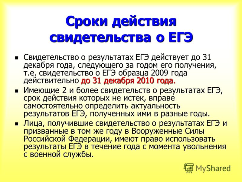 Сроки действия свидетельства о ЕГЭ Свидетельство о результатах ЕГЭ действует до 31 декабря года, следующего за годом его получения, т.е. свидетельство о ЕГЭ образца 2009 года действительно до 31 декабря 2010 года. Свидетельство о результатах ЕГЭ дейс