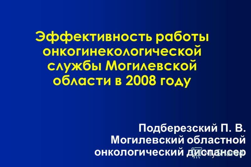 Эффективность работы онкогинекологической службы Могилевской области в 2008 году Подберезский П. В. Могилевский областной онкологический диспансер