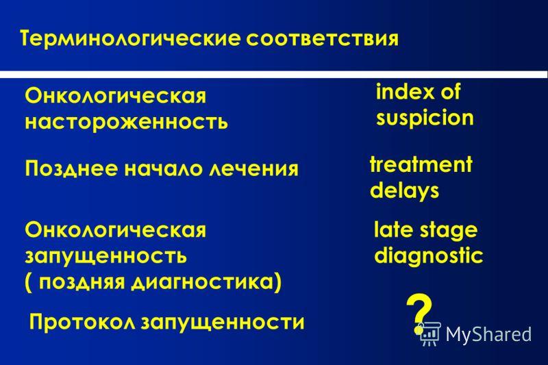 Терминологические соответствия Онкологическая настороженность index of suspicion Позднее начало лечения treatment delays Онкологическая запущенность ( поздняя диагностика) late stage diagnostic Протокол запущенности ?