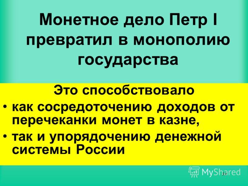 38 Причиной больших изменений, в экономике России в царствование Петра Великого, явилась ДЕНЕЖНАЯ РЕФОРМА Она была проведена в 1704 г. и ознаменовала завершение процесса формирования десятичной денежной системы, начатого Еленой Глинской