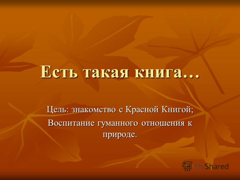 Есть такая книга… Цель: знакомство с Красной Книгой; Воспитание гуманного отношения к природе.