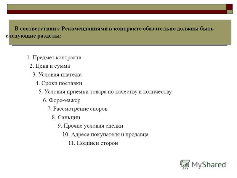 В соответствии с Рекомендациями в контракте обязательно должны быть следующие разделы: 1. Предмет контракта 2. Цена и сумма 3. Условия платежа 4. Сроки поставки 5. Условия приемки товара по качеству и количеству 6. Форс-мажор 7. Рассмотрение споров 8