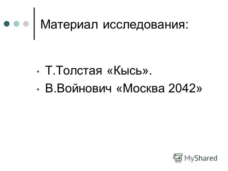 Материал исследования: Т.Толстая «Кысь». В.Войнович «Москва 2042»