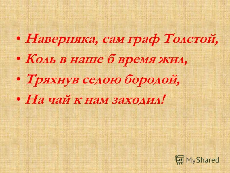 Наверняка, сам граф Толстой, Коль в наше б время жил, Тряхнув седою бородой, На чай к нам заходил!