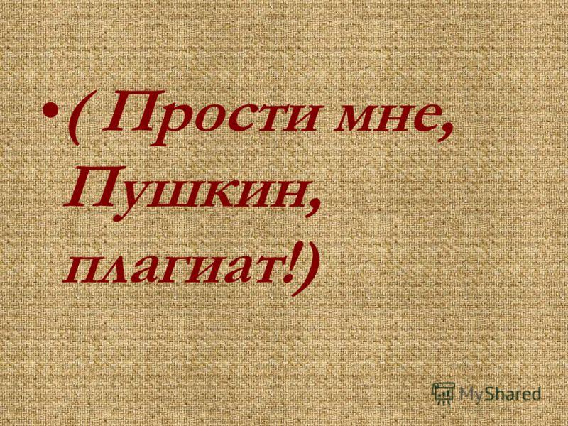 ( Прости мне, Пушкин, плагиат!)