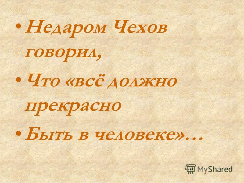 Недаром Чехов говорил, Что «всё должно прекрасно Быть в человеке»…