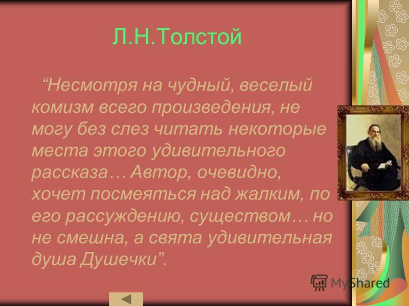 Л.Н.Толстой Несмотря на чудный, веселый комизм всего произведения, не могу без слез читать некоторые места этого удивительного рассказа… Автор, очевидно, хочет посмеяться над жалким, по его рассуждению, существом… но не смешна, а свята удивительная д