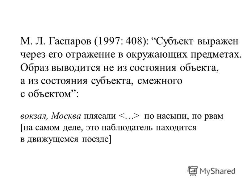 М. Л. Гаспаров (1997: 408): Субъект выражен через его отражение в окружающих предметах. Образ выводится не из состояния объекта, а из состояния субъекта, смежного с объектом: вокзал, Москва плясали по насыпи, по рвам [на самом деле, это наблюдатель н