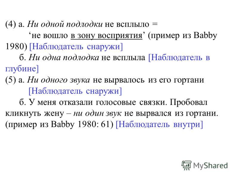 (4) а. Ни одной подлодки не всплыло = не вошло в зону восприятия (пример из Babby 1980) [Наблюдатель снаружи] б. Ни одна подлодка не всплыла [Наблюдатель в глубине] (5) а. Ни одного звука не вырвалось из его гортани [Наблюдатель снаружи] б. У меня от