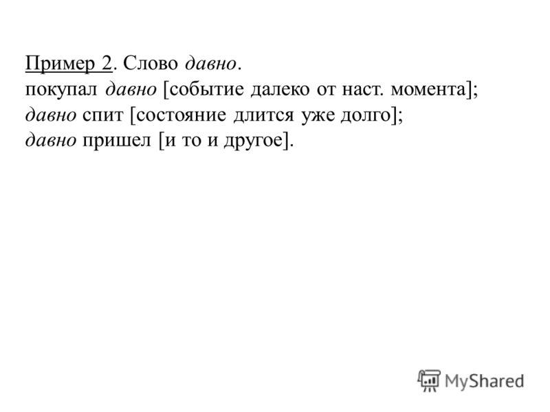 Пример 2. Слово давно. покупал давно [событие далеко от наст. момента]; давно спит [состояние длится уже долго]; давно пришел [и то и другое].
