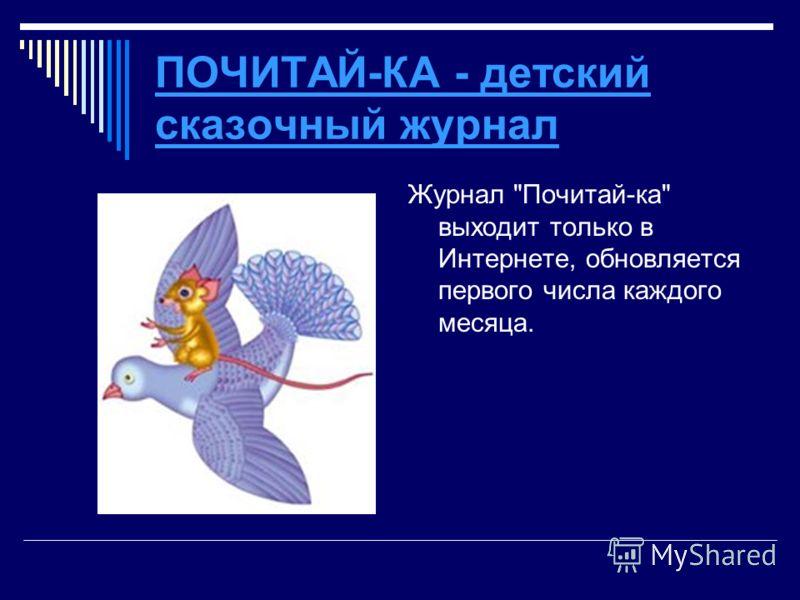 ПОЧИТАЙ-КА - детский сказочный журнал Журнал Почитай-ка выходит только в Интернете, обновляется первого числа каждого месяца.