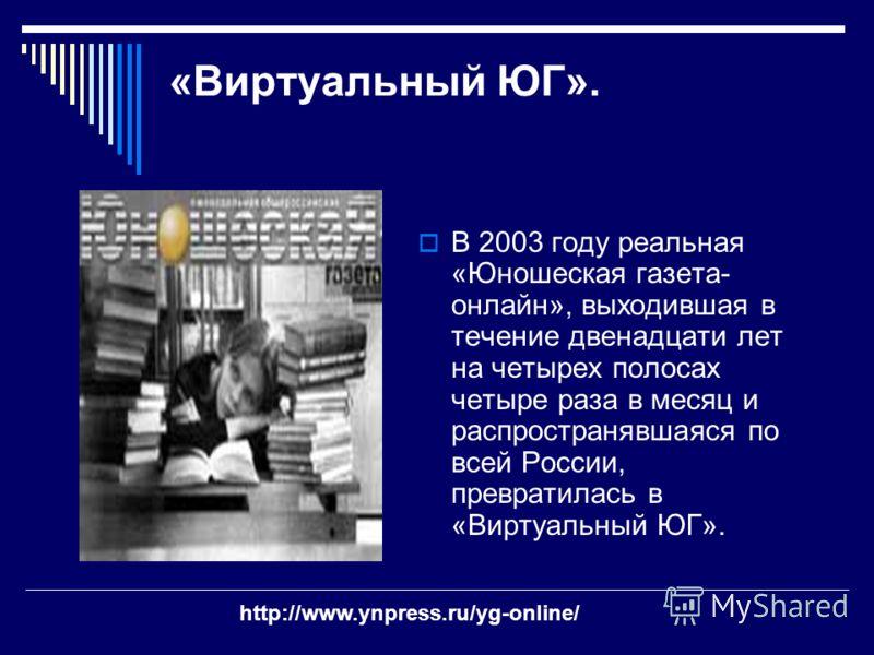 «Виртуальный ЮГ». В 2003 году реальная «Юношеская газета- онлайн», выходившая в течение двенадцати лет на четырех полосах четыре раза в месяц и распространявшаяся по всей России, превратилась в «Виртуальный ЮГ». http://www.ynpress.ru/yg-online/